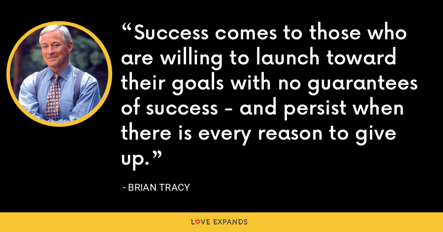 Success comes to those who are willing to launch toward their goals with no guarantees of success - and persist when there is every reason to give up. - Brian Tracy