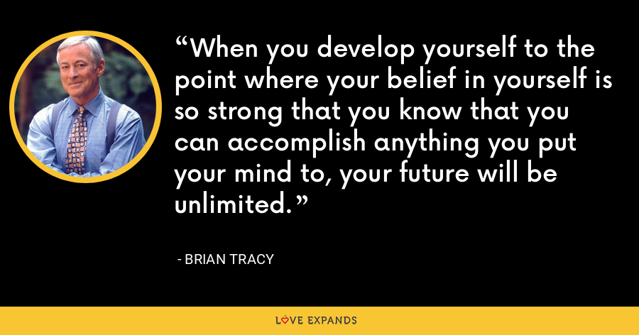 When you develop yourself to the point where your belief in yourself is so strong that you know that you can accomplish anything you put your mind to, your future will be unlimited. - Brian Tracy