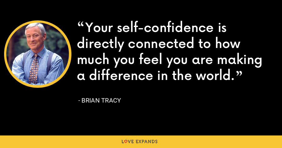 Your self-confidence is directly connected to how much you feel you are making a difference in the world. - Brian Tracy