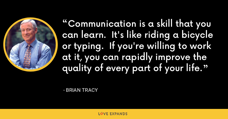 Communication is a skill that you can learn.  It's like riding a bicycle or typing.  If you're willing to work at it, you can rapidly improve the quality of every part of your life. - Brian Tracy
