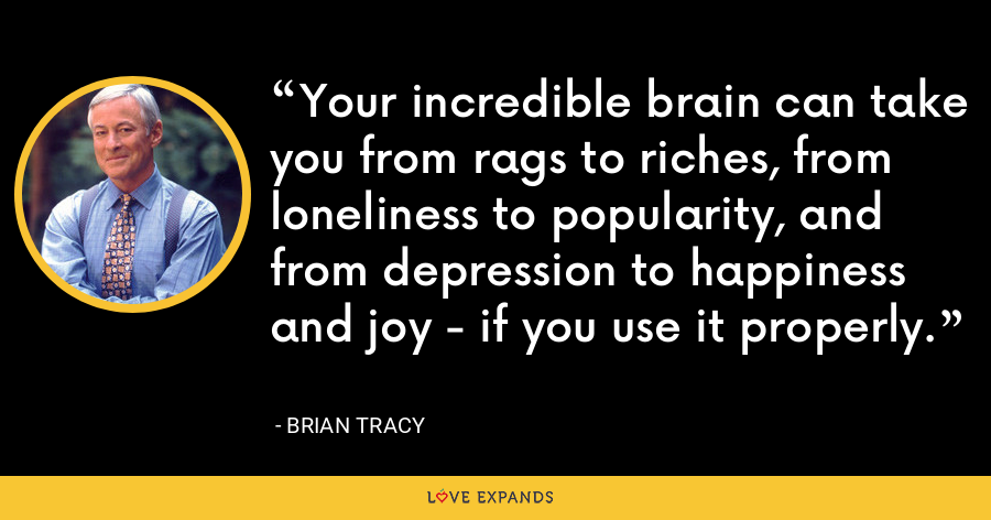 Your incredible brain can take you from rags to riches, from loneliness to popularity, and from depression to happiness and joy - if you use it properly. - Brian Tracy