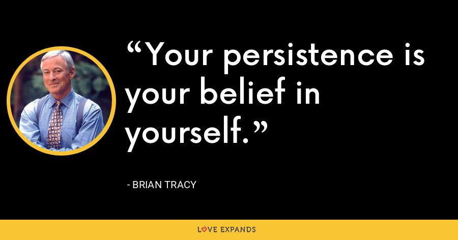 Your persistence is your belief in yourself. - Brian Tracy