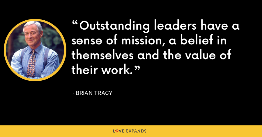 Outstanding leaders have a sense of mission, a belief in themselves and the value of their work. - Brian Tracy