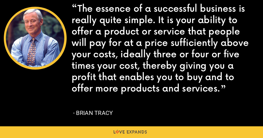 The essence of a successful business is really quite simple. It is your ability to offer a product or service that people will pay for at a price sufficiently above your costs, ideally three or four or five times your cost, thereby giving you a profit that enables you to buy and to offer more products and services. - Brian Tracy