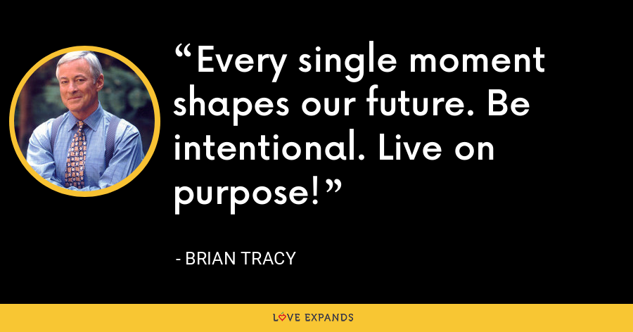 Every single moment shapes our future. Be intentional. Live on purpose! - Brian Tracy