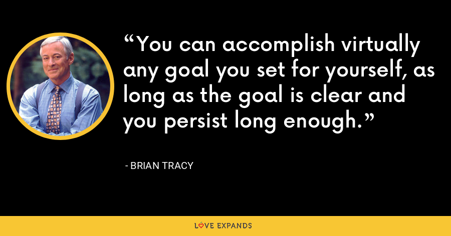 You can accomplish virtually any goal you set for yourself, as long as the goal is clear and you persist long enough. - Brian Tracy