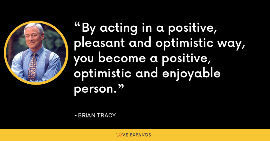 By acting in a positive, pleasant and optimistic way, you become a positive, optimistic and enjoyable person. - Brian Tracy