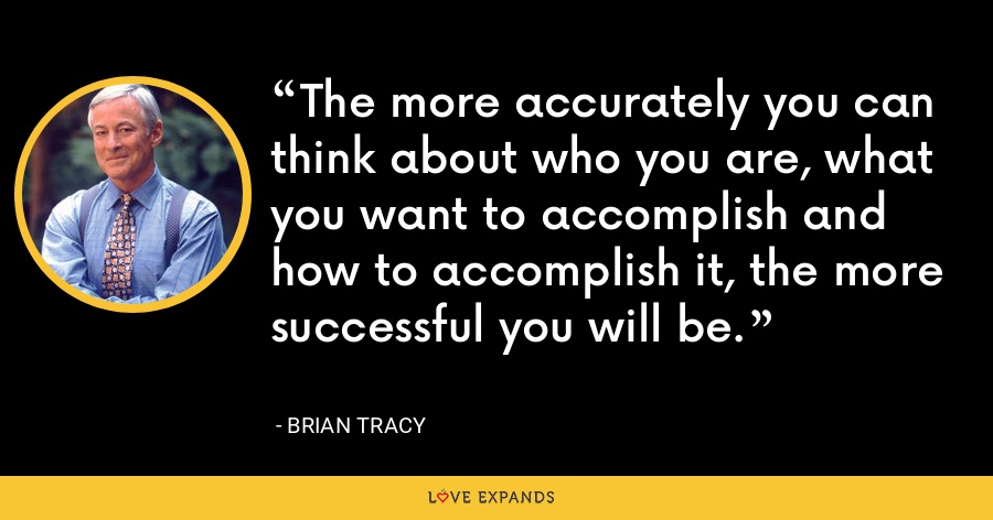 The more accurately you can think about who you are, what you want to accomplish and how to accomplish it, the more successful you will be. - Brian Tracy