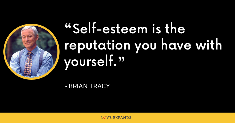 Self-esteem is the reputation you have with yourself. - Brian Tracy