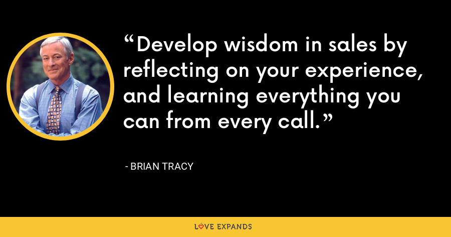 Develop wisdom in sales by reflecting on your experience, and learning everything you can from every call. - Brian Tracy