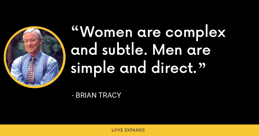 Women are complex and subtle. Men are simple and direct. - Brian Tracy