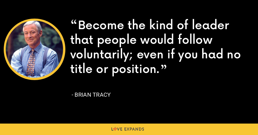 Become the kind of leader that people would follow voluntarily; even if you had no title or position. - Brian Tracy