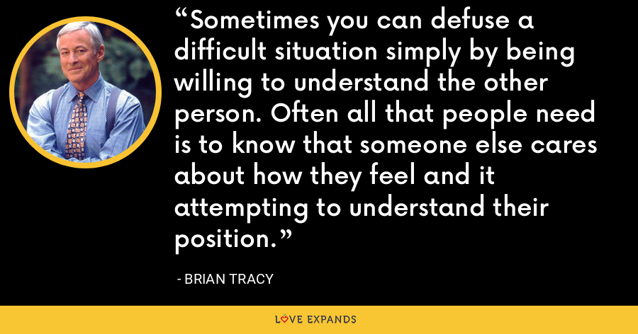 Sometimes you can defuse a difficult situation simply by being willing to understand the other person. Often all that people need is to know that someone else cares about how they feel and it attempting to understand their position. - Brian Tracy