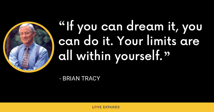 If you can dream it, you can do it. Your limits are all within yourself. - Brian Tracy