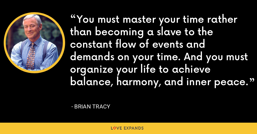 You must master your time rather than becoming a slave to the constant flow of events and demands on your time. And you must organize your life to achieve balance, harmony, and inner peace. - Brian Tracy