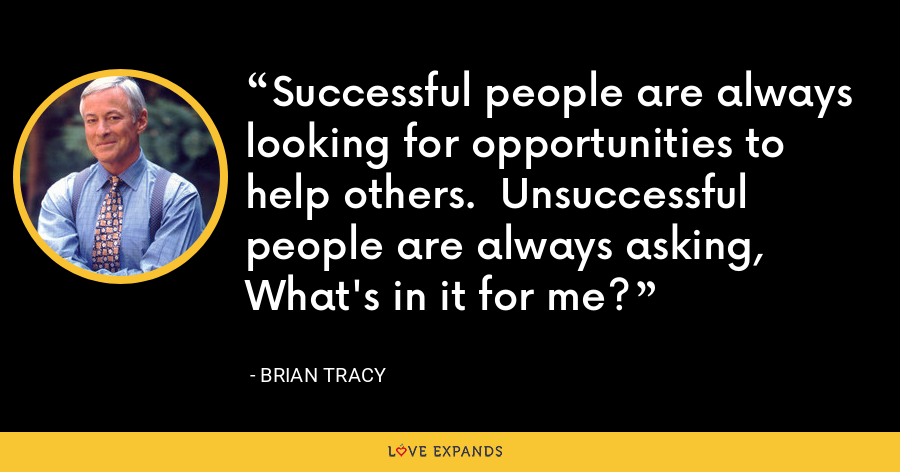 Successful people are always looking for opportunities to help others.  Unsuccessful people are always asking, What's in it for me? - Brian Tracy