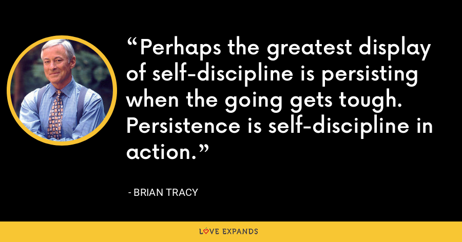 Perhaps the greatest display of self-discipline is persisting when the going gets tough. Persistence is self-discipline in action. - Brian Tracy