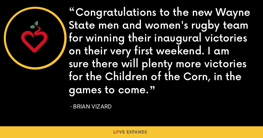 Congratulations to the new Wayne State men and women's rugby team for winning their inaugural victories on their very first weekend. I am sure there will plenty more victories for the Children of the Corn, in the games to come. - Brian Vizard