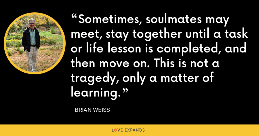 Sometimes, soulmates may meet, stay together until a task or life lesson is completed, and then move on. This is not a tragedy, only a matter of learning. - Brian Weiss