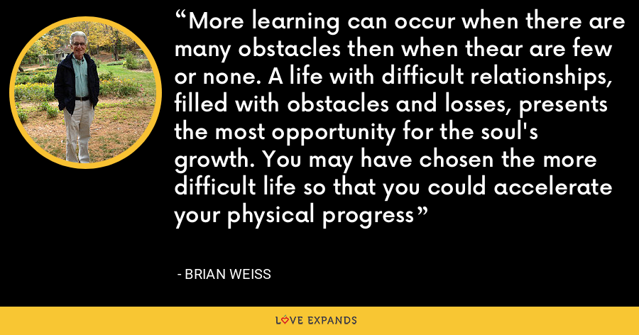 More learning can occur when there are many obstacles then when thear are few or none. A life with difficult relationships, filled with obstacles and losses, presents the most opportunity for the soul's growth. You may have chosen the more difficult life so that you could accelerate your physical progress - Brian Weiss