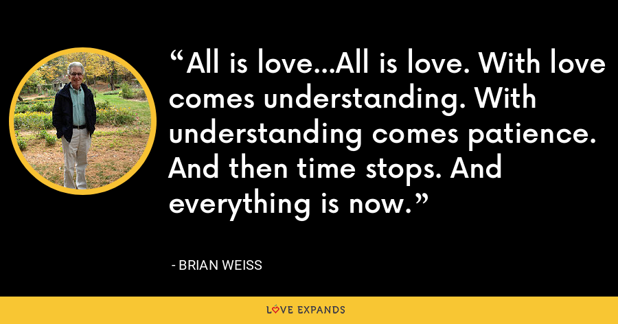 All is love...All is love. With love comes understanding. With understanding comes patience. And then time stops. And everything is now. - Brian Weiss