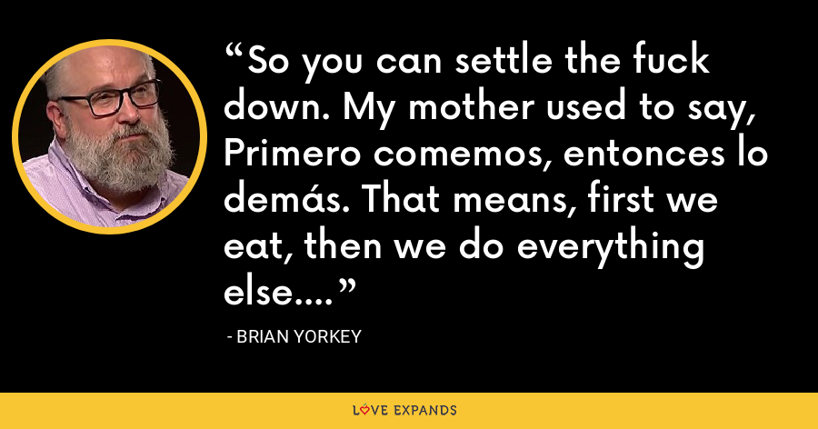 So you can settle the fuck down. My mother used to say, Primero comemos, entonces lo demás. That means, first we eat, then we do everything else. - Brian Yorkey