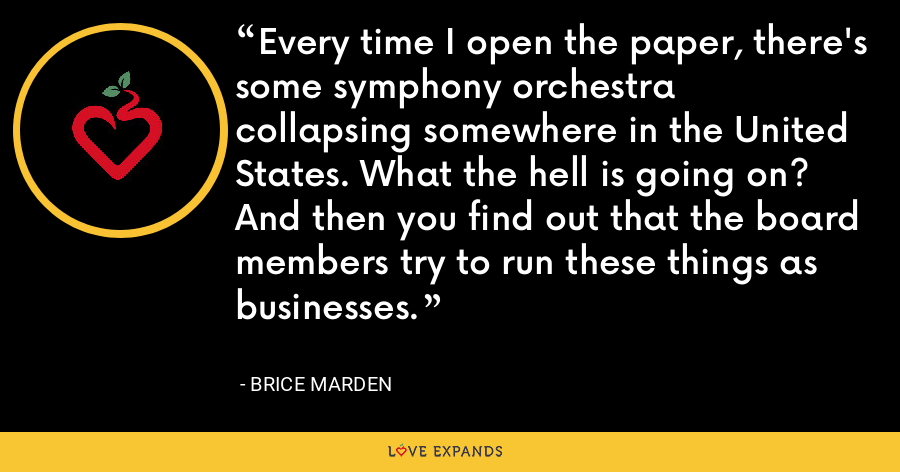 Every time I open the paper, there's some symphony orchestra collapsing somewhere in the United States. What the hell is going on? And then you find out that the board members try to run these things as businesses. - Brice Marden