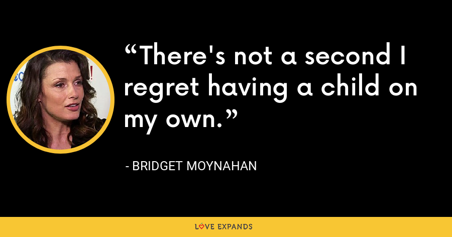 There's not a second I regret having a child on my own. - Bridget Moynahan