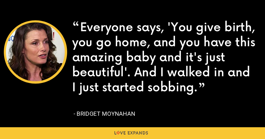 Everyone says, 'You give birth, you go home, and you have this amazing baby and it's just beautiful'. And I walked in and I just started sobbing. - Bridget Moynahan