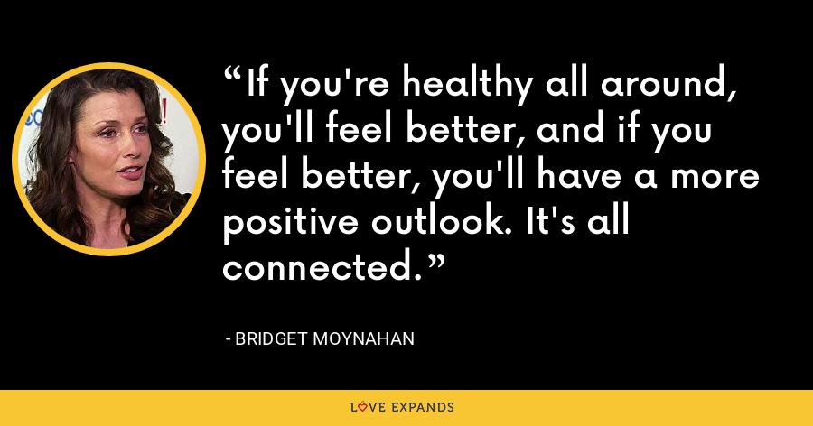 If you're healthy all around, you'll feel better, and if you feel better, you'll have a more positive outlook. It's all connected. - Bridget Moynahan
