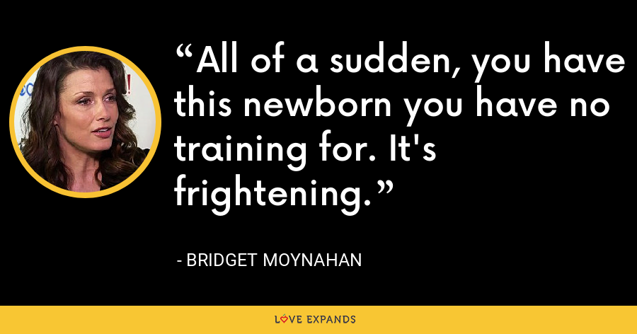All of a sudden, you have this newborn you have no training for. It's frightening. - Bridget Moynahan