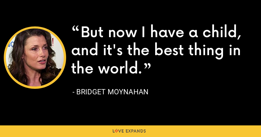 But now I have a child, and it's the best thing in the world. - Bridget Moynahan