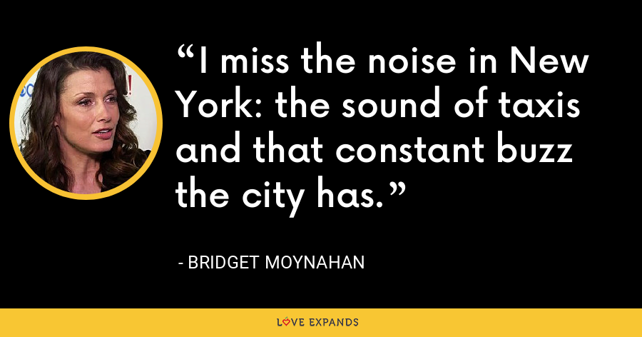 I miss the noise in New York: the sound of taxis and that constant buzz the city has. - Bridget Moynahan