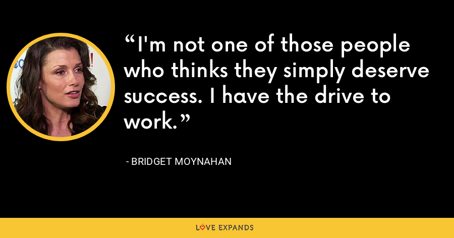 I'm not one of those people who thinks they simply deserve success. I have the drive to work. - Bridget Moynahan