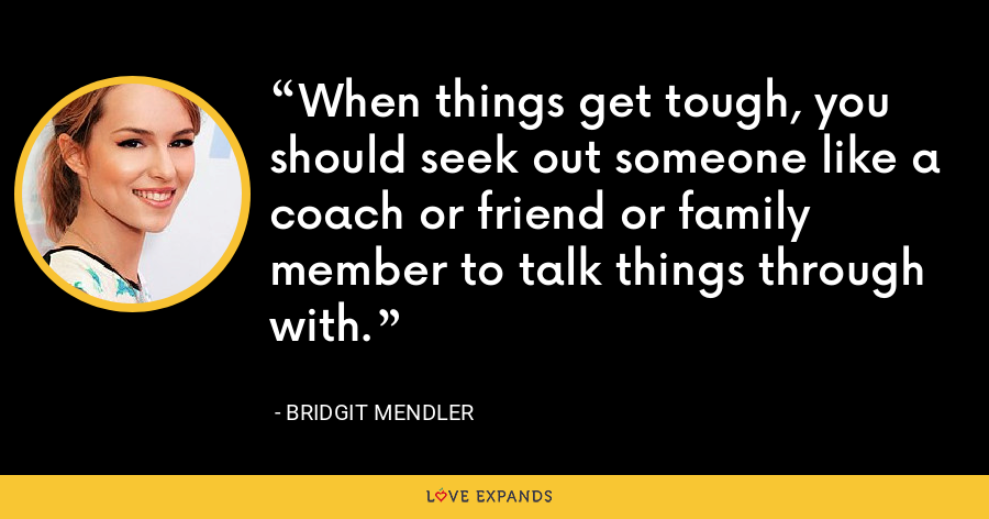 When things get tough, you should seek out someone like a coach or friend or family member to talk things through with. - Bridgit Mendler