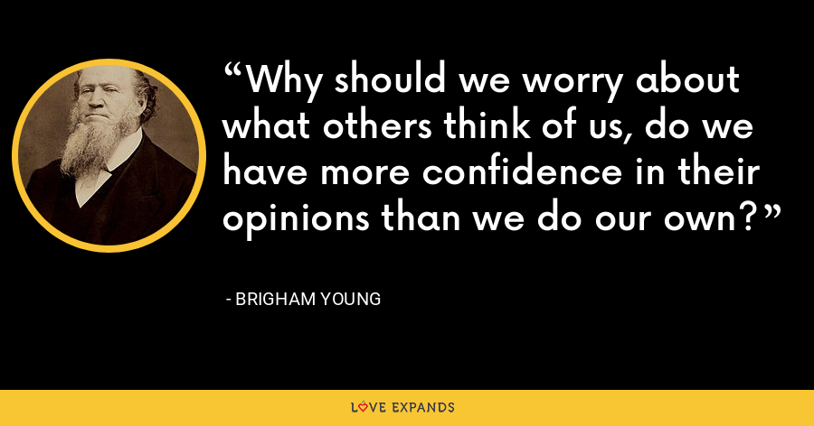 Why should we worry about what others think of us, do we have more confidence in their opinions than we do our own? - Brigham Young