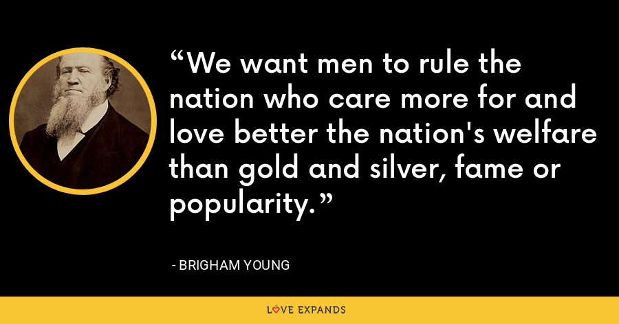 We want men to rule the nation who care more for and love better the nation's welfare than gold and silver, fame or popularity. - Brigham Young