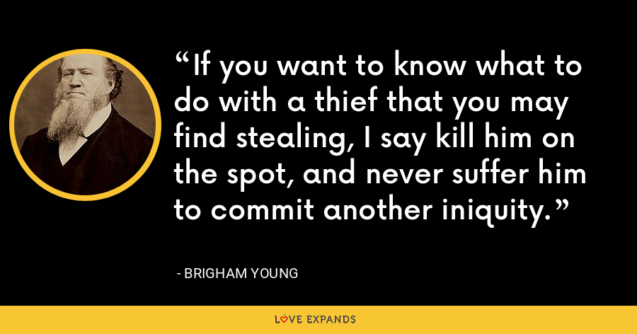 If you want to know what to do with a thief that you may find stealing, I say kill him on the spot, and never suffer him to commit another iniquity. - Brigham Young