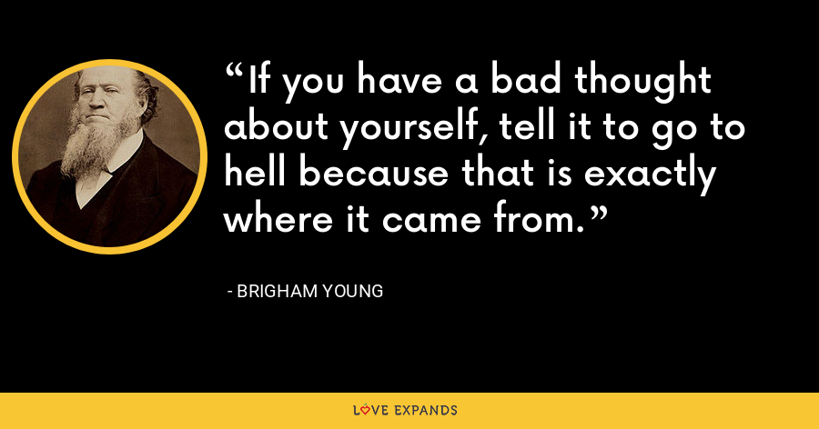 If you have a bad thought about yourself, tell it to go to hell because that is exactly where it came from. - Brigham Young