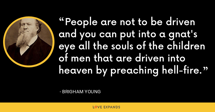 People are not to be driven and you can put into a gnat's eye all the souls of the children of men that are driven into heaven by preaching hell-fire. - Brigham Young