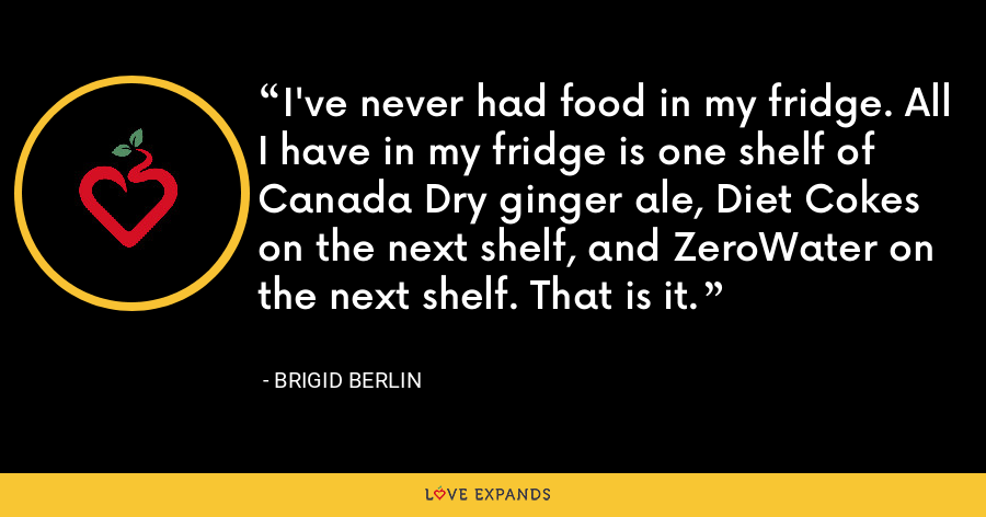 I've never had food in my fridge. All I have in my fridge is one shelf of Canada Dry ginger ale, Diet Cokes on the next shelf, and ZeroWater on the next shelf. That is it. - Brigid Berlin