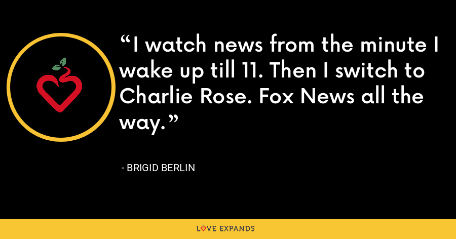 I watch news from the minute I wake up till 11. Then I switch to Charlie Rose. Fox News all the way. - Brigid Berlin