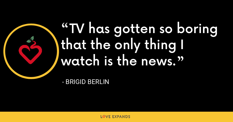TV has gotten so boring that the only thing I watch is the news. - Brigid Berlin