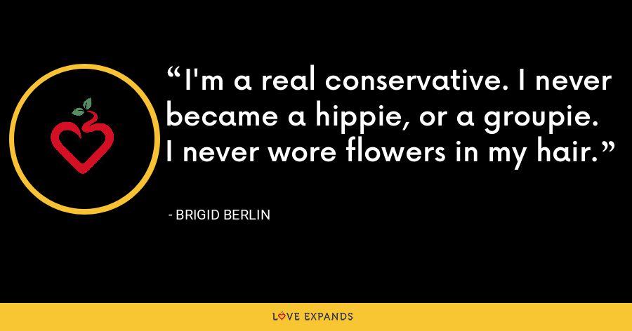I'm a real conservative. I never became a hippie, or a groupie. I never wore flowers in my hair. - Brigid Berlin