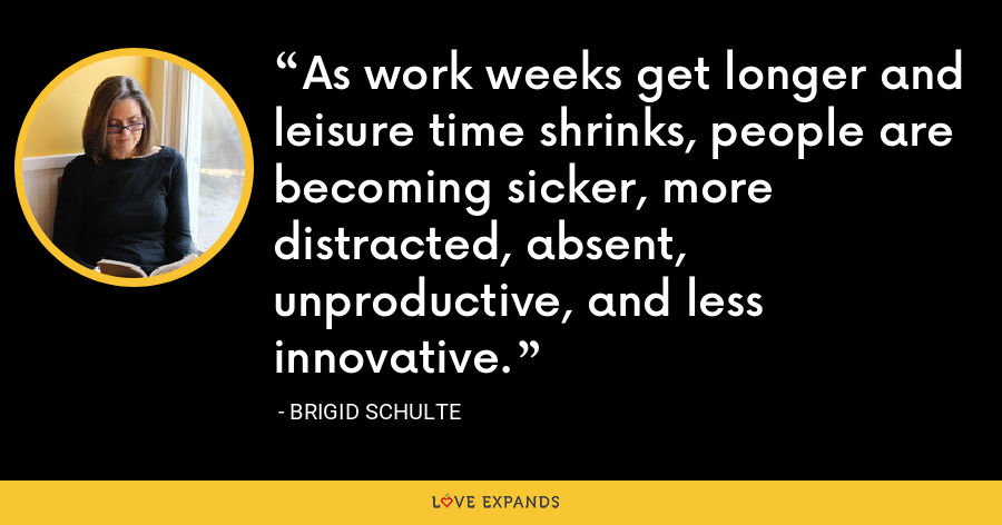 As work weeks get longer and leisure time shrinks, people are becoming sicker, more distracted, absent, unproductive, and less innovative. - Brigid Schulte