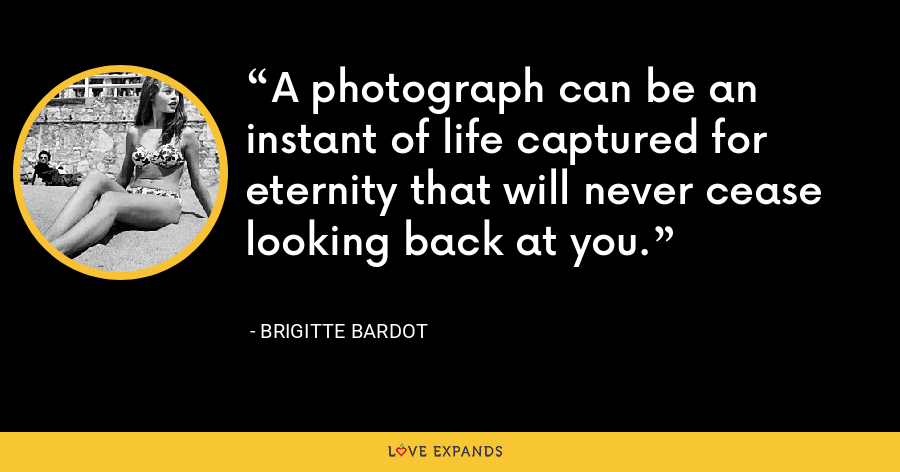 A photograph can be an instant of life captured for eternity that will never cease looking back at you. - Brigitte Bardot