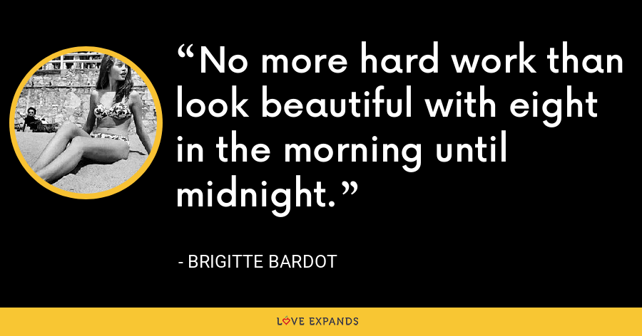 No more hard work than look beautiful with eight in the morning until midnight. - Brigitte Bardot