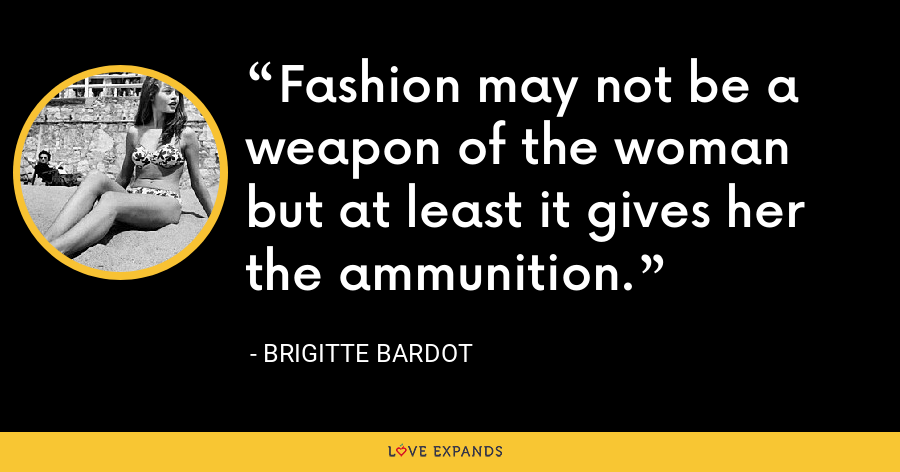 Fashion may not be a weapon of the woman but at least it gives her the ammunition. - Brigitte Bardot