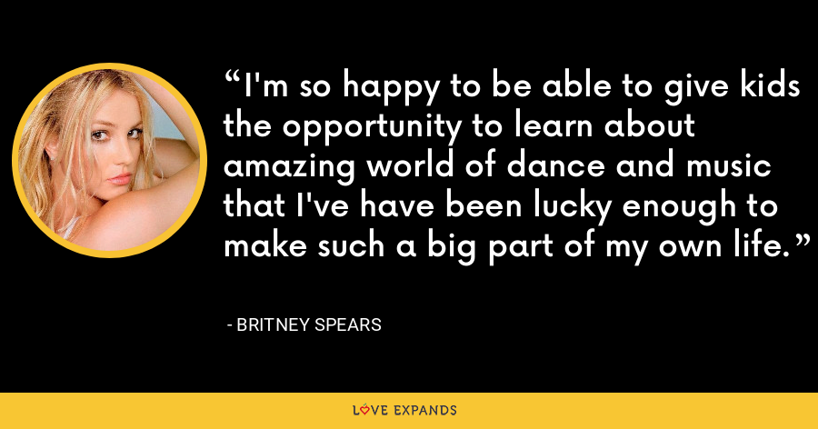 I'm so happy to be able to give kids the opportunity to learn about amazing world of dance and music that I've have been lucky enough to make such a big part of my own life. - Britney Spears