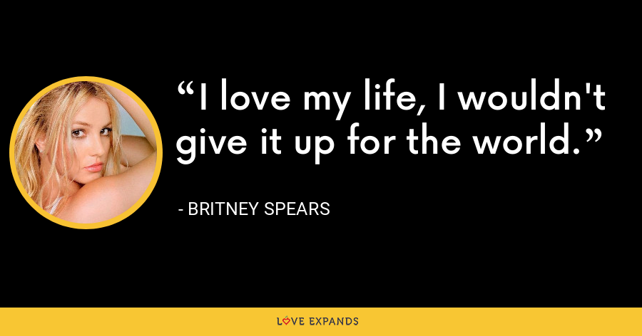 I love my life, I wouldn't give it up for the world. - Britney Spears